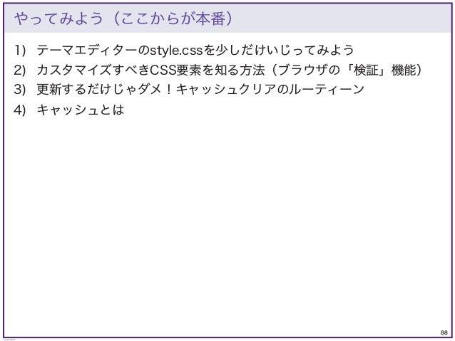 88 © KAZUKI SAITO やってみよう(ここからが本番) 1) テーマエディターのstyle.cssを少しだけいじってみよう 2) カスタマイズすべきCSS要素を知る方法(ブラウザの「検証」機能) 3) 更新するだけじゃダメ!キャッシ...