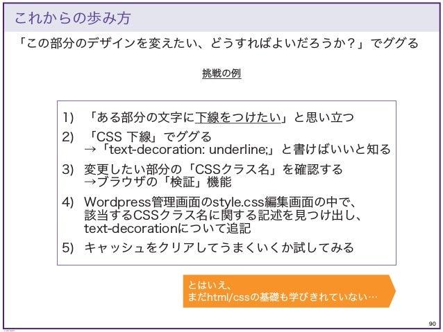 90 © KAZUKI SAITO 「この部分のデザインを変えたい、どうすればよいだろうか?」でググる これからの歩み方 挑戦の例 1) 「ある部分の文字に下線をつけたい」と思い立つ 2) 「CSS 下線」でググる →「text-decorat...
