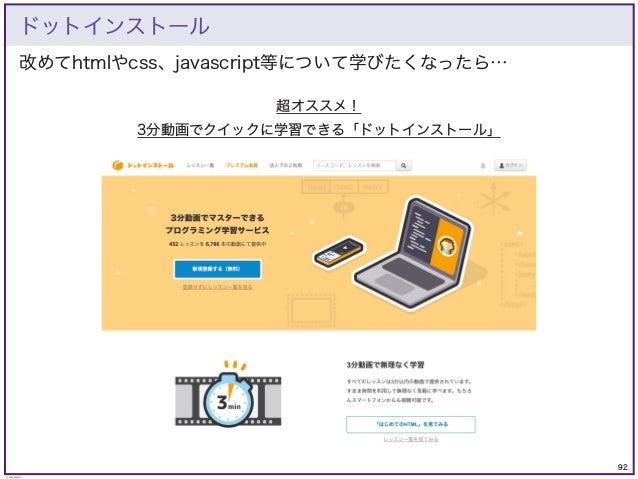 92 © KAZUKI SAITO 改めてhtmlやcss、javascript等について学びたくなったら… ドットインストール 超オススメ! 3分動画でクイックに学習できる「ドットインストール」