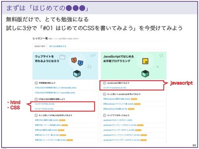 93 © KAZUKI SAITO 無料版だけで、とても勉強になる 試しに3分で「#01 はじめてのCSSを書いてみよう」を今受けてみよう まずは「はじめての●●●」 javascript ・html ・CSS