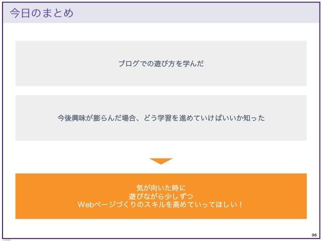 96 © KAZUKI SAITO 今日のまとめ ブログでの遊び方を学んだ 今後興味が膨らんだ場合、どう学習を進めていけばいいか知った 気が向いた時に 遊びながら少しずつ Webページづくりのスキルを高めていってほしい!