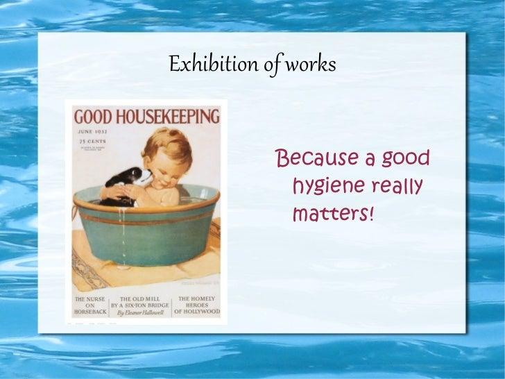 Exhibition of works <ul><li>Because a good hygiene really matters!  </li></ul>