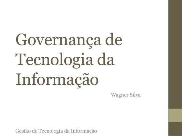 Governança de  Tecnologia da  Informação  Wagner Silva  Gestão de Tecnologia da Informação