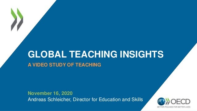 GLOBAL TEACHING INSIGHTS A VIDEO STUDY OF TEACHING November 16, 2020 Andreas Schleicher, Director for Education and Skills