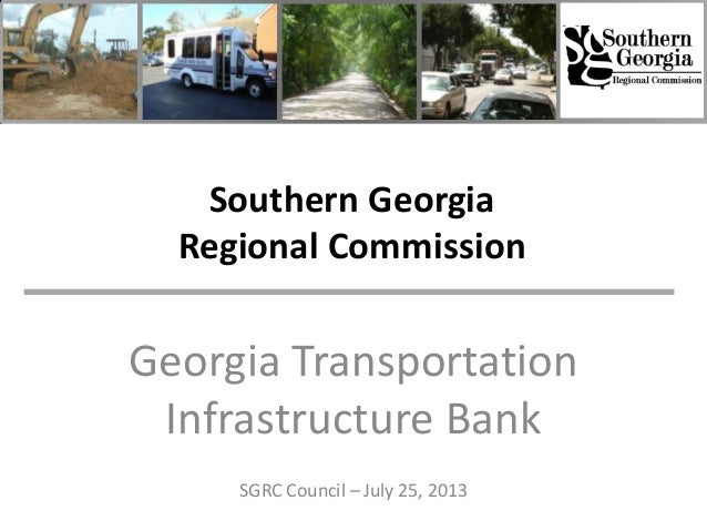 Southern Georgia Regional Commission Georgia Transportation Infrastructure Bank SGRC Council – July 25, 2013