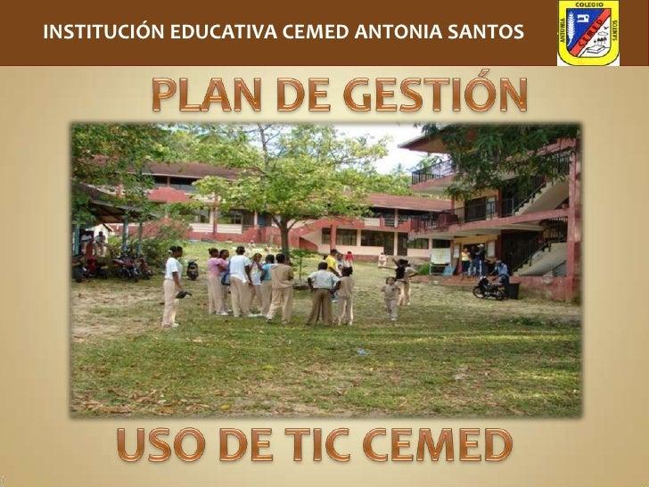 INSTITUCIÓN EDUCATIVA CEMED ANTONIA SANTOS<br />PLAN DE GESTIÓN<br />USO DE TIC CEMED<br />
