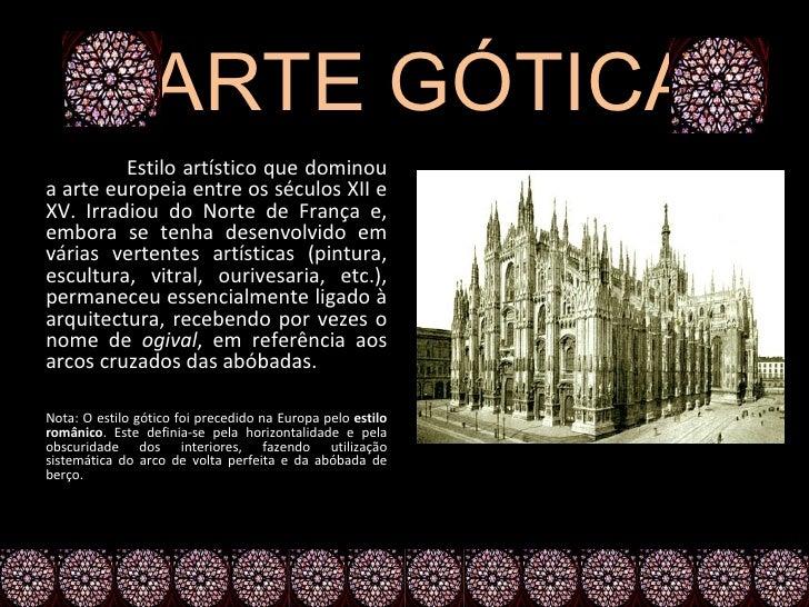ARTE GÓTICA         Estilo artístico que dominoua arte europeia entre os séculos XII eXV. Irradiou do Norte de França e,em...