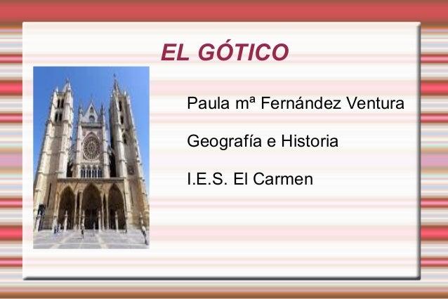 EL GÓTICO Paula mª Fernández Ventura Geografía e Historia I.E.S. El Carmen