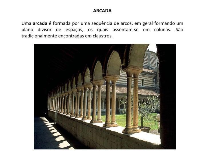 ARCADA Uma  arcada  é formada por uma sequência de arcos, em geral formando um plano divisor de espaços, os quais assentam...
