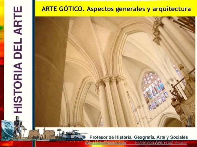 ARTE GÓTICO. Aspectos generales y arquitecturaHISTORIA DEL ARTE                                   Profesor de Historia, Ge...
