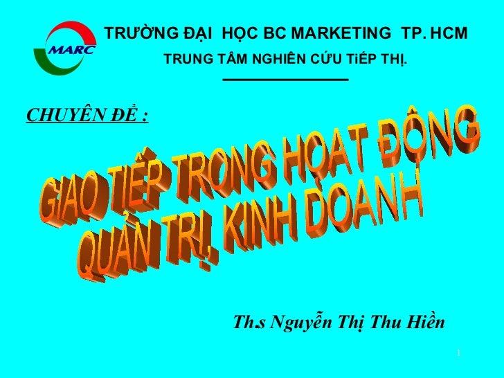 CHUYÊN ÐỀ : Th . s   Nguyễn   Thị   Thu   Hiền GIAO TIẾP TRONG HỌAT ĐỘNG QUẢN TRỊ, KINH DOANH TRƯỜNG ĐẠI  HỌC BC MARKETING...