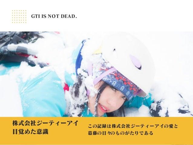 株式会社ジーティーアイ ⽬覚めた意識 この記録は株式会社ジーティーアイの愛と 葛藤の⽇々のものがたりである GTI IS NOT DEAD.