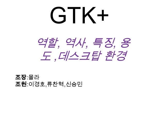 GTK+역할, 역사, 특징, 용도 ,데스크탑 환경조장:몰라조원:이경호,류찬혁,신승민