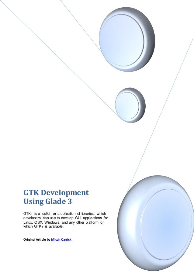 GTK DevelopmentUsing Glade 3GTK+ is a toolkit, or a collection of libraries, whichdevelopers can use to develop GUI applic...