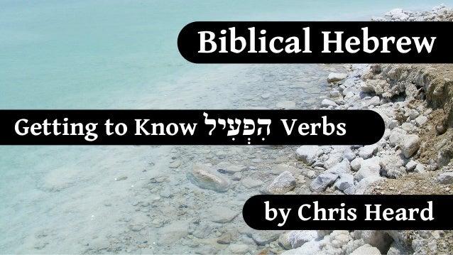 Biblical HebrewGetting to Know  הִפְעִילVerbs                      by Chris Heard
