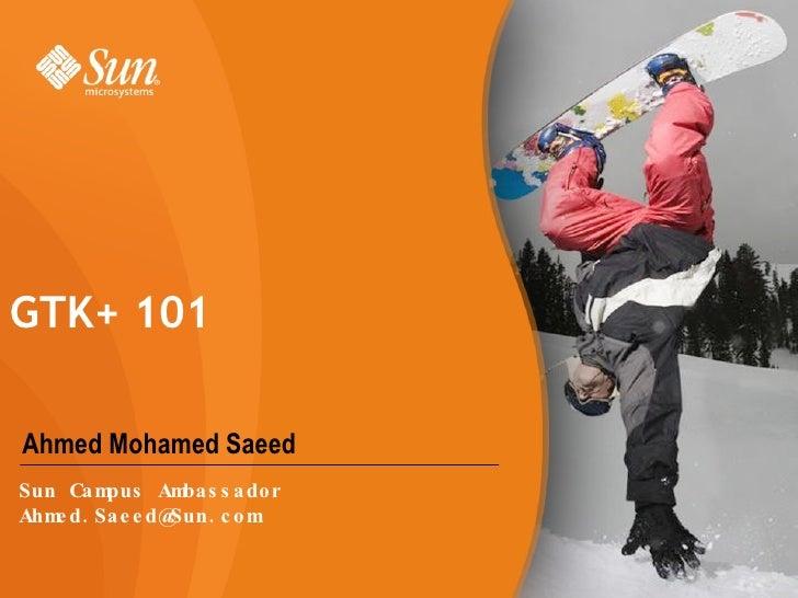 Ahmed Mohamed Saeed GTK+ 101  Sun Campus Ambassador [email_address]