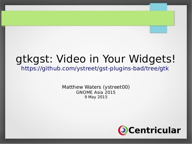 gtkgst: Video in Your Widgets! https://github.com/ystreet/gst-plugins-bad/tree/gtk Matthew Waters (ystreet00) GNOME Asia 2...