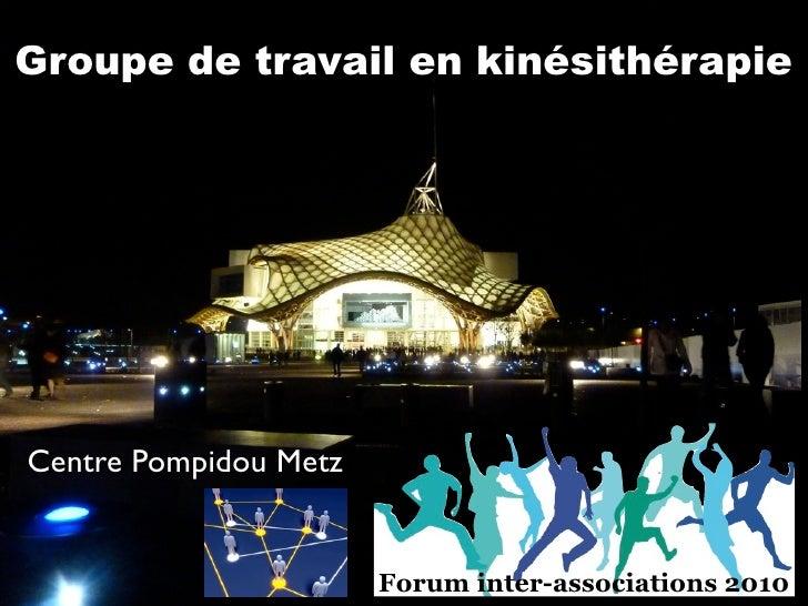 Groupe de travail en kinésithérapie     Centre Pompidou Metz                          Forum inter-associations 2010