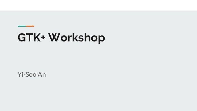 GTK+ Workshop Yi-Soo An