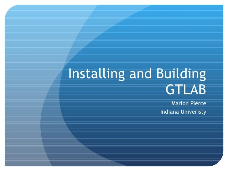 Installing and Building GTLAB Marlon Pierce Indiana Univeristy