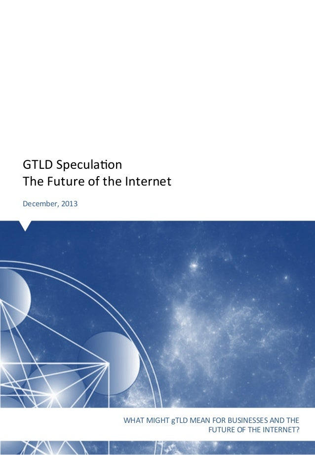 GTLD  Specula-on   The  Future  of  the  Internet      December,  2013    WHAT  MIGHT  gTLD  MEA...