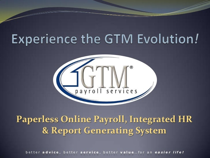 Experience the GTM Evolution!<br />Paperless Online Payroll, Integrated HR& Report Generating System <br />better advice, ...