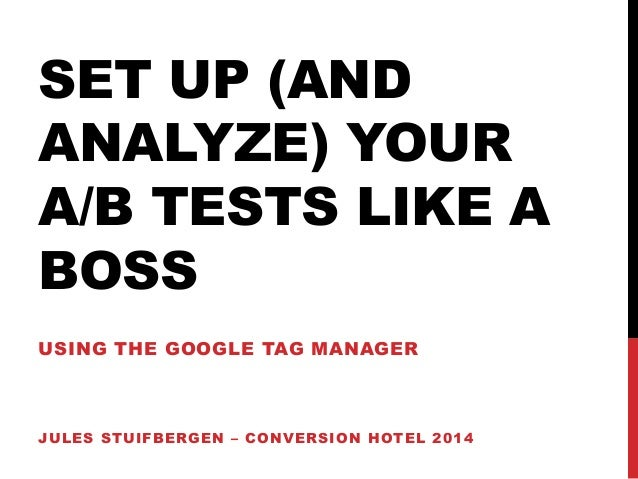 SET UP (AND  ANALYZE) YOUR  A/B TESTS LIKE A  BOSS  USING THE GOOGLE TAG MANAGER  JULES STUIFBERGEN – CONVERSION HOTEL 201...