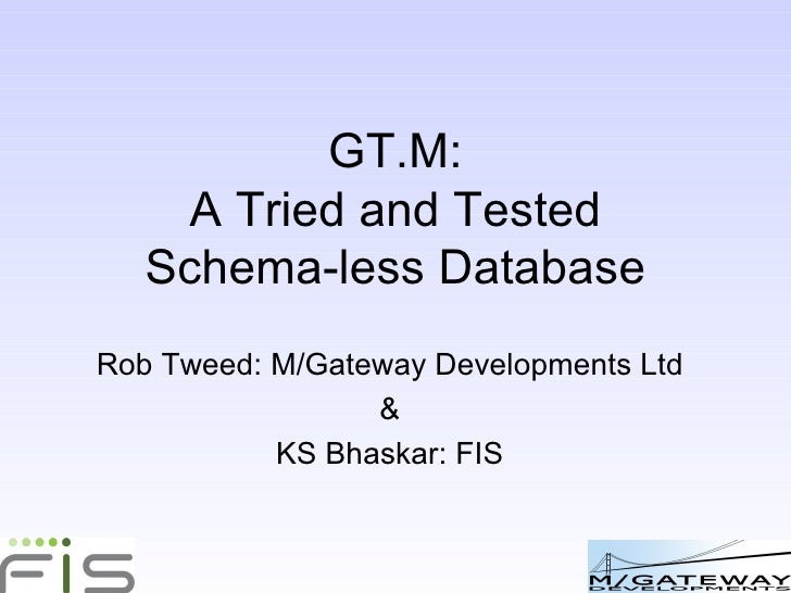 GT.M: A Tried and Tested Open-Source NoSQL Database Rob Tweed: M/Gateway Developments Ltd & KS Bhaskar: FIS
