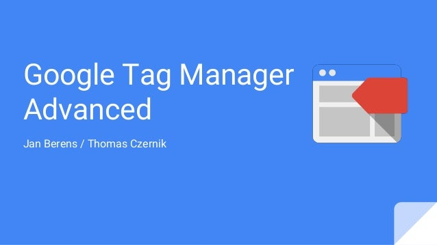 Google Tag Manager Advanced Jan Berens / Thomas Czernik