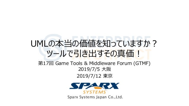 Sparx Systems Japan Co.,Ltd. UMLの本当の価値を知っていますか? ツールで引き出すその真価! 第17回 Game Tools & Middleware Forum (GTMF) 2019/7/5 大阪 2019/7...