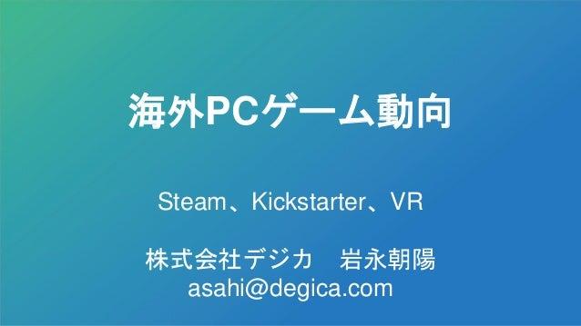 海外PCゲーム動向 Steam、Kickstarter、VR 株式会社デジカ 岩永朝陽 asahi@degica.com