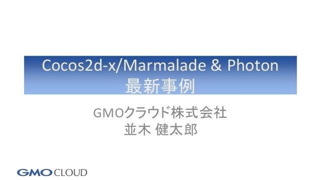 Cocos2d-x/Marmalade & Photon 最新事例 GMOクラウド株式会社 並木 健太郎