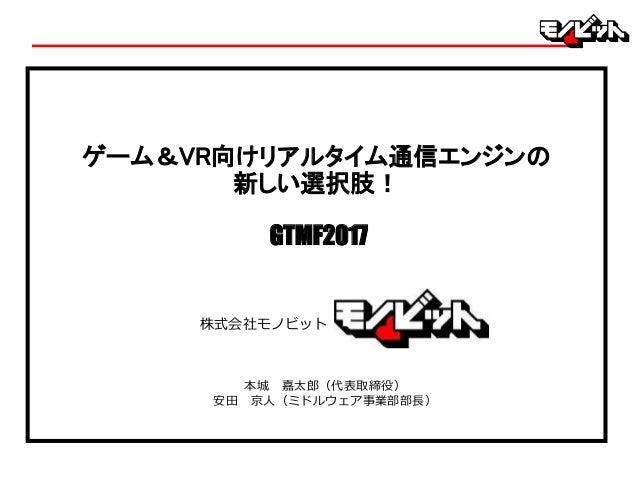 本城 嘉太郎(代表取締役) 安田 京人(ミドルウェア事業部部長) ゲーム&VR向けリアルタイム通信エンジンの 新しい選択肢! GTMF2017 株式会社モノビット