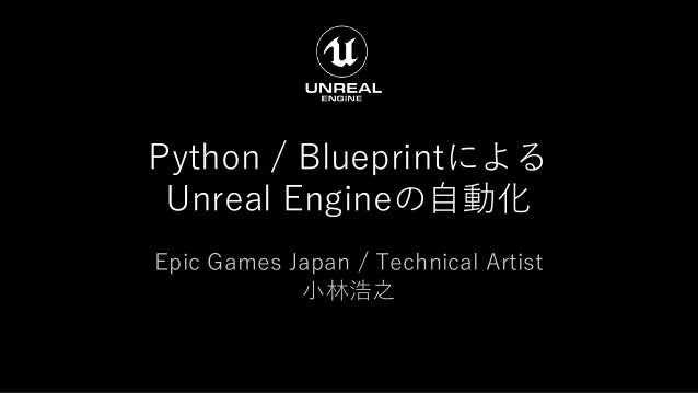 Python / Blueprintによる Unreal Engineの自動化 Epic Games Japan / Technical Artist 小林浩之