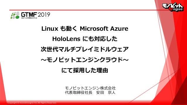 Copyright © monobitengine Inc.All Rights Reserved. Linux も動く Microsoft Azure HoloLens にも対応した 次世代マルチプレイミドルウェア 〜モノビットエンジンクラウ...