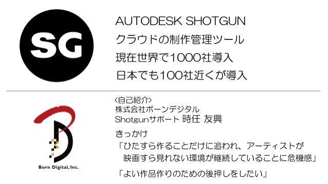 AUTODESKSHOTGUN 現在世界で1000社導入 クラウドの制作管理ツール 日本でも100社近くが導入 株式会社ボーンデジタル Shotgunサポート 時任 友興 <自己紹介> きっかけ 「ひたすら作ることだけに追われ、アーティストが ...