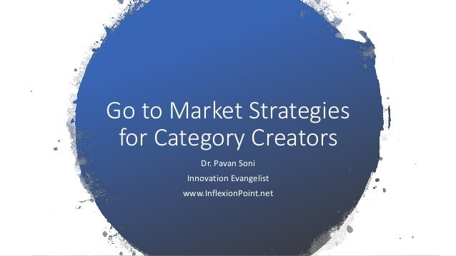 Go to Market Strategies for Category Creators Dr. Pavan Soni Innovation Evangelist www.InflexionPoint.net