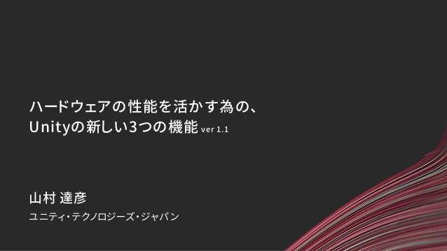 ハードウェアの性能を活かす為の、 Unityの新しい3つの機能 ver 1.1 ユニティ・テクノロジーズ・ジャパン 山村 達彦