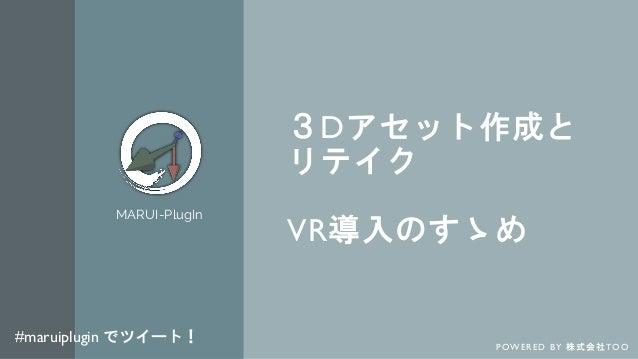 3Dアセット作成と リテイク VR導入のすゝめ MARUI-PlugIn P OW E R E D B Y 株 式 会 社 TO O #maruiplugin でツイート!