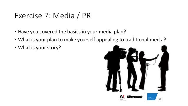 Exercise 7: Media / PR • Have you covered the basics in your media plan? • What is your plan to make yourself appealing to...