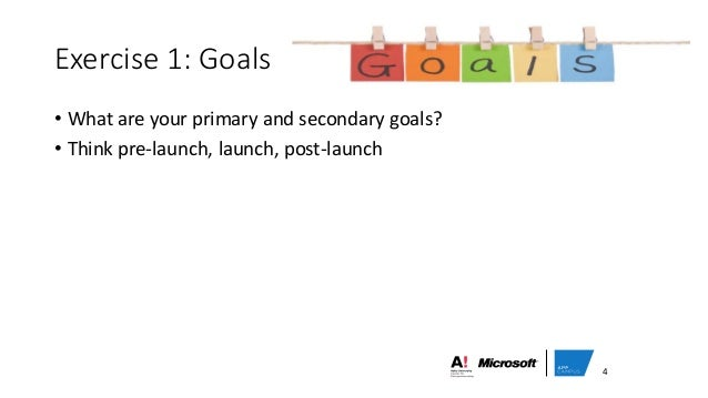 • What are your primary and secondary goals? • Think pre-launch, launch, post-launch Exercise 1: Goals 4