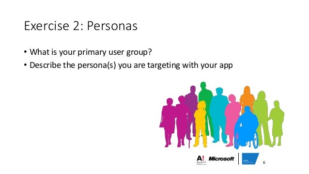 Exercise 2: Personas • What is your primary user group? • Describe the persona(s) you are targeting with your app 6