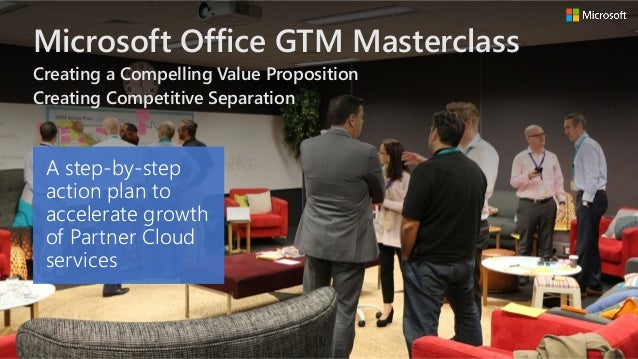 Microsoft Office GTM Masterclass Creating a Compelling Value Proposition Creating Competitive Separation A step-by-step ac...