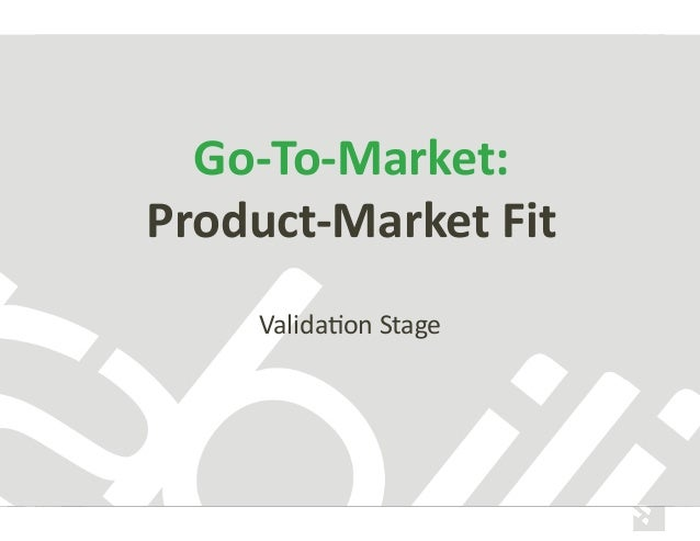 Go-­‐To-­‐Market:	    Product-­‐Market	   Fit	    Valida&on	   Stage