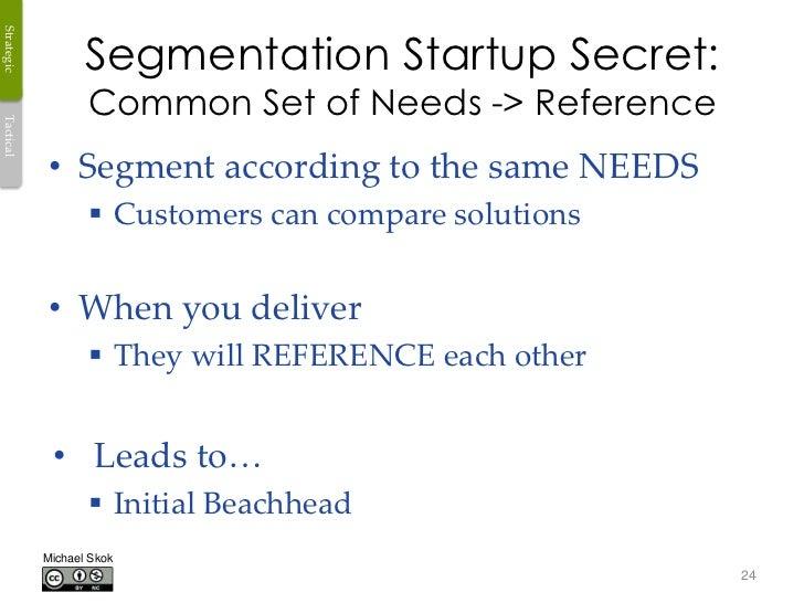 Segmentation Startup Secret:Strategic                   Common Set of Needs -> ReferenceTactical            • Segment acco...