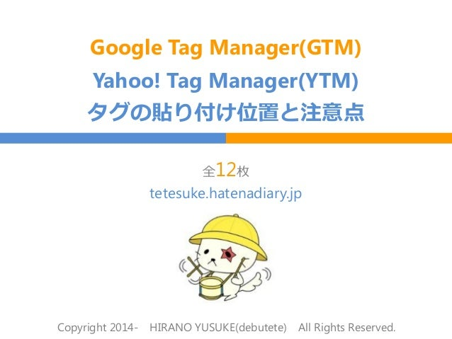 Google Tag Manager(GTM) Yahoo! Tag Manager(YTM) タグの貼り付け位置と注意点 全12枚 Copyright 2014- HIRANO YUSUKE(debutete) All Rights Rese...