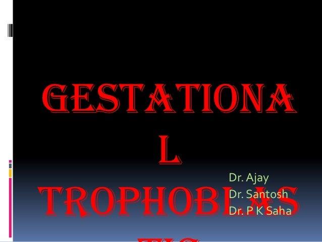 Gestationa     l Dr. AjayTrophoblas       Dr. Santosh       Dr. P K Saha