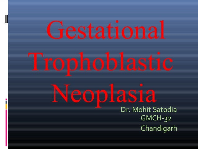 Gestational Trophoblastic Neoplasia  Dr. Mohit Satodia GMCH-32 Chandigarh