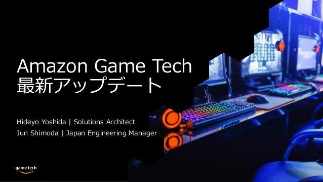 Amazon Game Tech 最新アップデート Hideyo Yoshida | Solutions Architect Jun Shimoda | Japan Engineering Manager