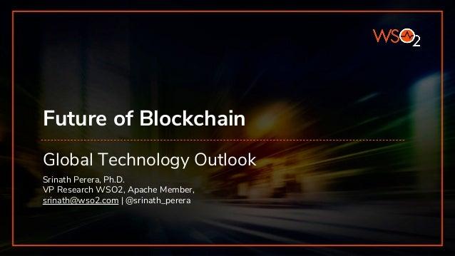 Future of Blockchain Global Technology Outlook Srinath Perera, Ph.D. VP Research WSO2, Apache Member, srinath@wso2.com | @...